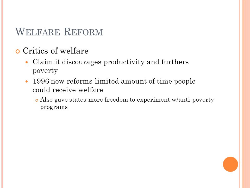 W ELFARE R EFORM Critics of welfare Claim it discourages productivity and furthers poverty 1996 new reforms limited amount of time people could receive welfare Also gave states more freedom to experiment w/anti-poverty programs