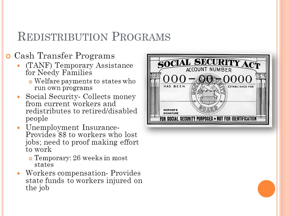 R EDISTRIBUTION P ROGRAMS Cash Transfer Programs (TANF) Temporary Assistance for Needy Families Welfare payments to states who run own programs Social Security- Collects money from current workers and redistributes to retired/disabled people Unemployment Insurance- Provides $$ to workers who lost jobs; need to proof making effort to work Temporary: 26 weeks in most states Workers compensation- Provides state funds to workers injured on the job