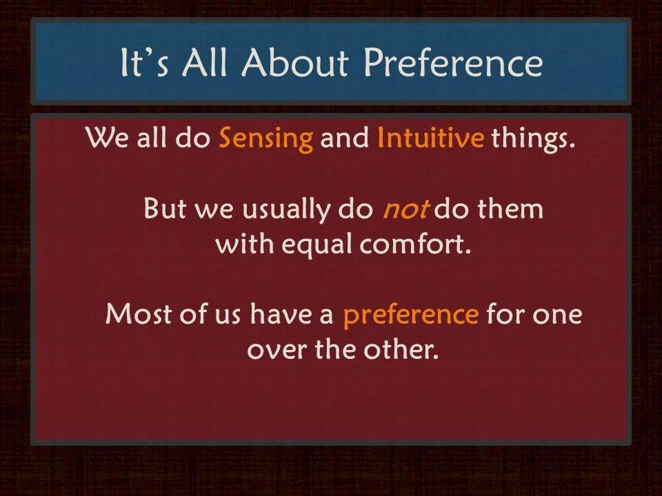 It's All About Preference We all do Sensing and Intuitive things.
