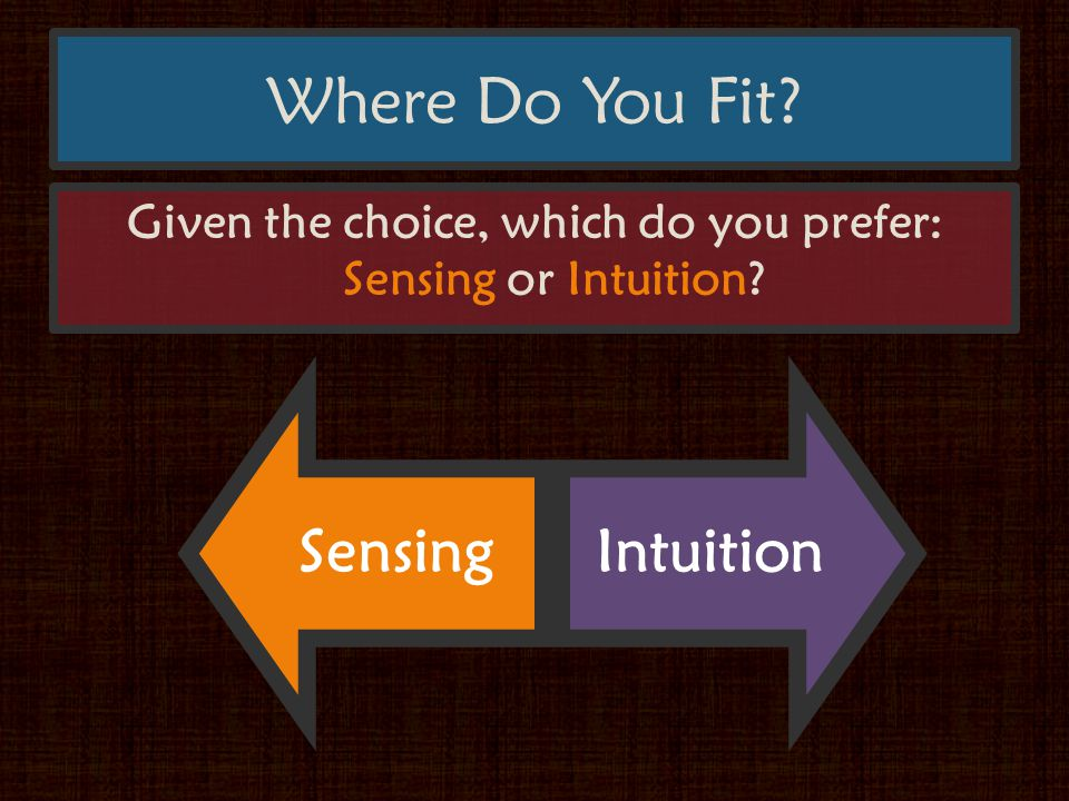Where Do You Fit Given the choice, which do you prefer: Sensing or Intuition SensingIntuition