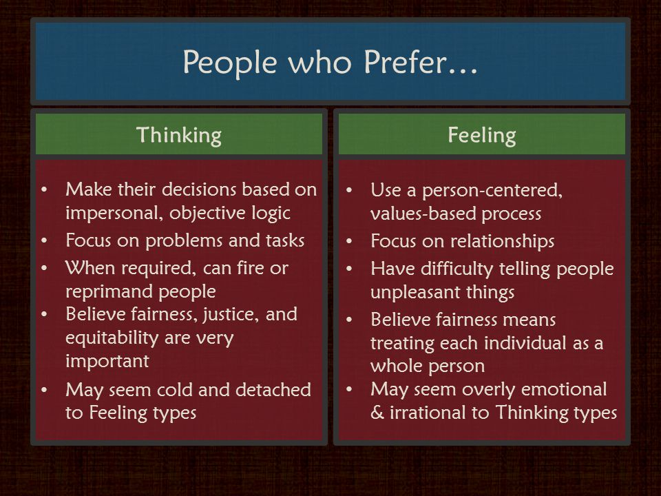 People who Prefer… Thinking Make their decisions based on impersonal, objective logic Focus on problems and tasks When required, can fire or reprimand people Believe fairness, justice, and equitability are very important May seem cold and detached to Feeling types Use a person-centered, values-based process Focus on relationships Have difficulty telling people unpleasant things Believe fairness means treating each individual as a whole person May seem overly emotional & irrational to Thinking types Feeling