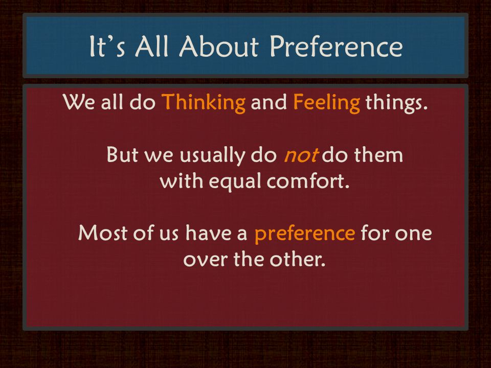 It's All About Preference We all do Thinking and Feeling things.