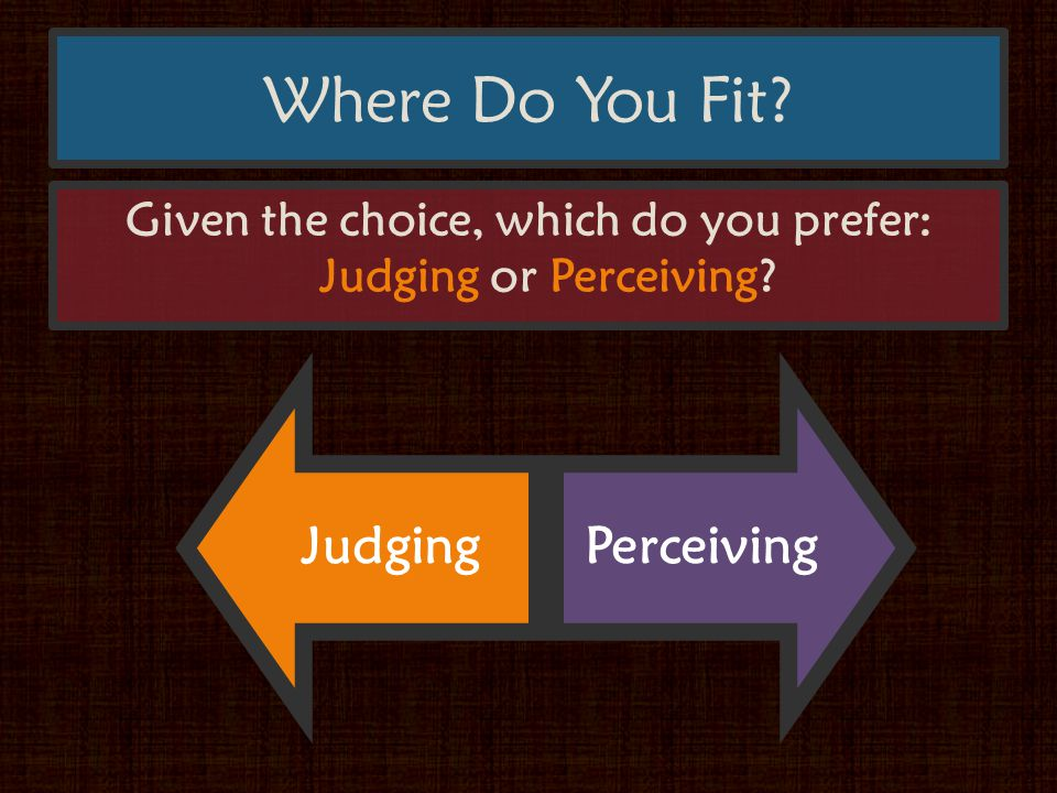 Where Do You Fit Given the choice, which do you prefer: Judging or Perceiving JudgingPerceiving