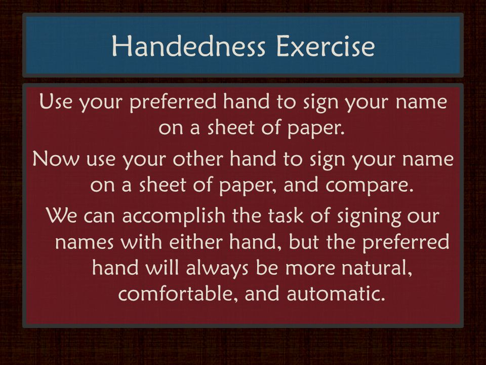 Handedness Exercise Use your preferred hand to sign your name on a sheet of paper.