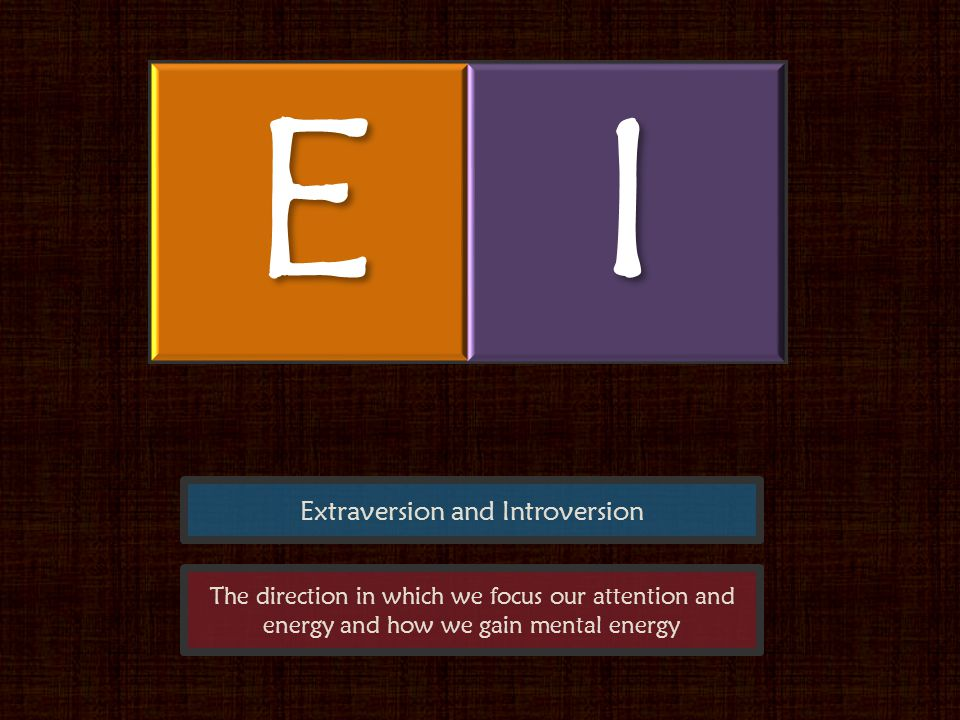 Extraversion and Introversion EI The direction in which we focus our attention and energy and how we gain mental energy