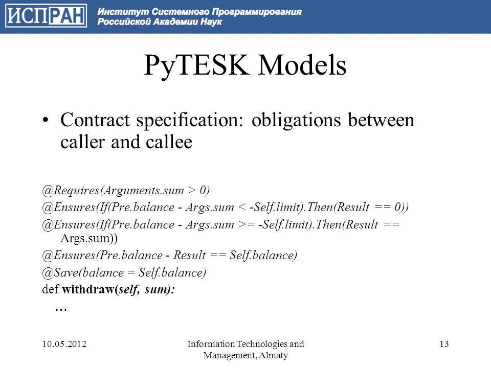 PyTESK Models Contract specification: obligations between caller and callee @Requires(Arguments.sum > 0) @Ensures(If(Pre.balance - Args.sum < -Self.limit).Then(Result == 0)) @Ensures(If(Pre.balance - Args.sum >= -Self.limit).Then(Result == Args.sum)) @Ensures(Pre.balance - Result == Self.balance) @Save(balance = Self.balance) def withdraw(self, sum): … 10.05.201213Information Technologies and Management, Almaty