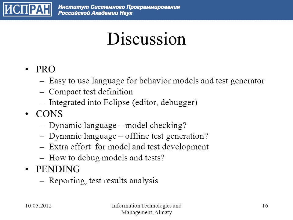 Discussion PRO –Easy to use language for behavior models and test generator –Compact test definition –Integrated into Eclipse (editor, debugger) CONS –Dynamic language – model checking.