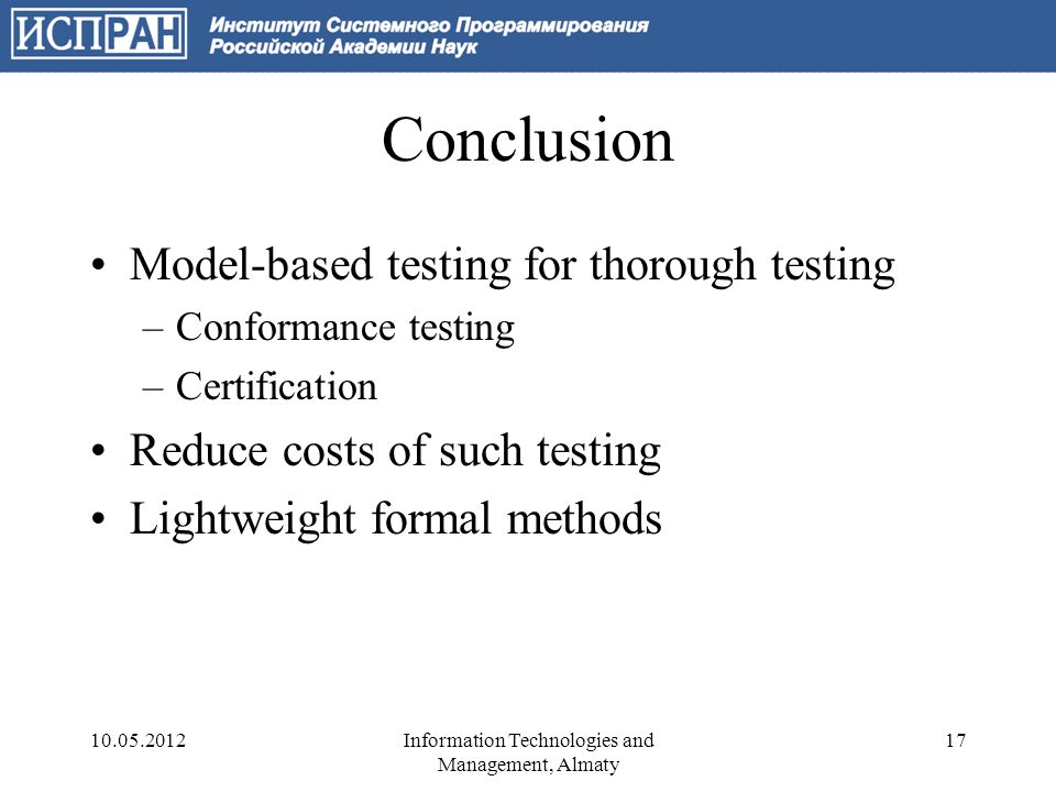 Conclusion Model-based testing for thorough testing –Conformance testing –Certification Reduce costs of such testing Lightweight formal methods 10.05.201217Information Technologies and Management, Almaty