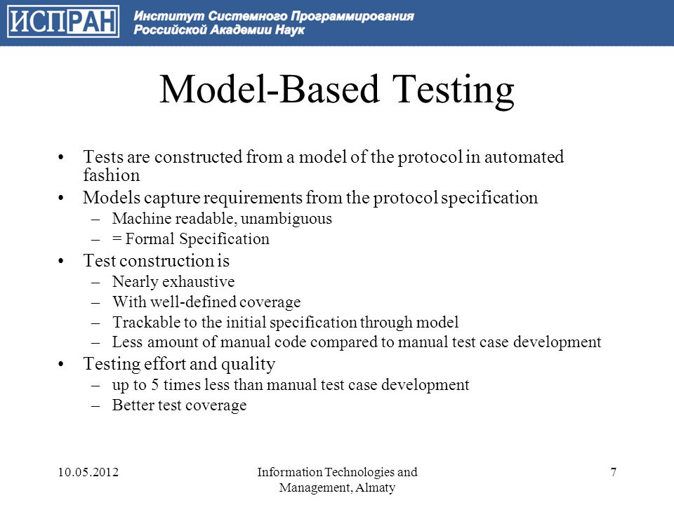 Model-Based Testing Tests are constructed from a model of the protocol in automated fashion Models capture requirements from the protocol specification –Machine readable, unambiguous –= Formal Specification Test construction is –Nearly exhaustive –With well-defined coverage –Trackable to the initial specification through model –Less amount of manual code compared to manual test case development Testing effort and quality –up to 5 times less than manual test case development –Better test coverage 10.05.20127Information Technologies and Management, Almaty