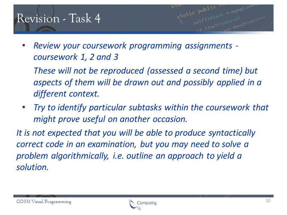 CO331 Visual Programming Revision - Task 4 Review your coursework programming assignments - coursework 1, 2 and 3 These will not be reproduced (assessed a second time) but aspects of them will be drawn out and possibly applied in a different context.