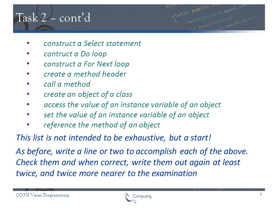 CO331 Visual Programming Task 2 – cont'd construct a Select statement contruct a Do loop construct a For Next loop create a method header call a method create an object of a class access the value of an instance variable of an object set the value of an instance variable of an object reference the method of an object This list is not intended to be exhaustive, but a start.