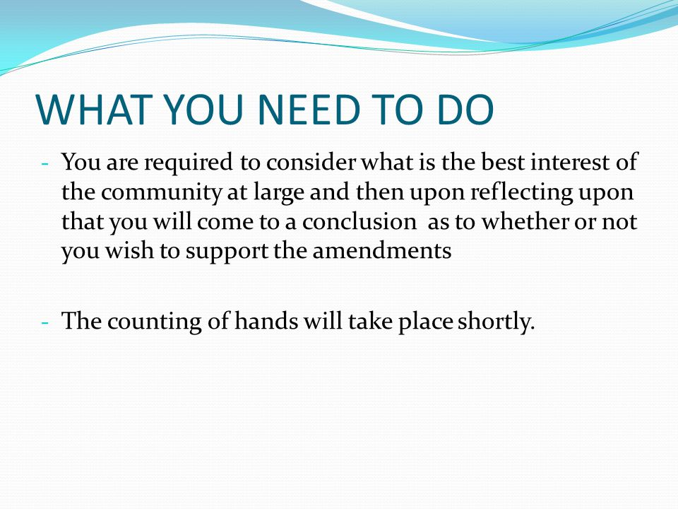 WHAT YOU NEED TO DO - You are required to consider what is the best interest of the community at large and then upon reflecting upon that you will come to a conclusion as to whether or not you wish to support the amendments - The counting of hands will take place shortly.