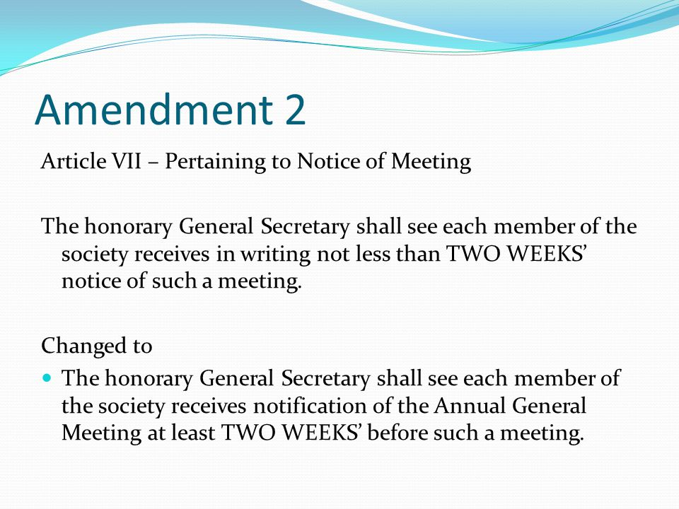 Amendment 2 Article VII – Pertaining to Notice of Meeting The honorary General Secretary shall see each member of the society receives in writing not less than TWO WEEKS' notice of such a meeting.