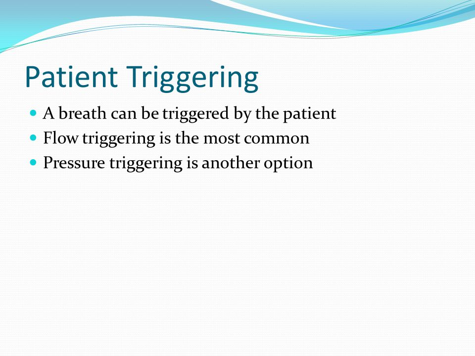 Patient Triggering A breath can be triggered by the patient Flow triggering is the most common Pressure triggering is another option