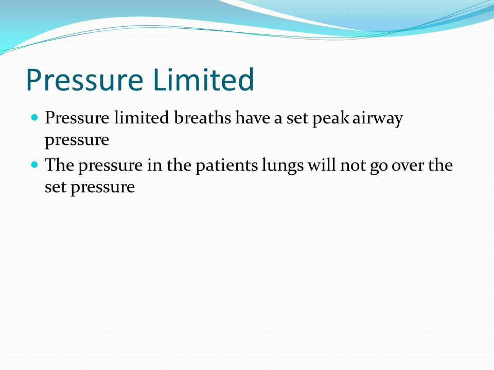 Pressure Limited Pressure limited breaths have a set peak airway pressure The pressure in the patients lungs will not go over the set pressure