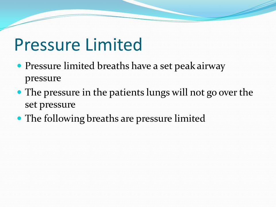Pressure Limited Pressure limited breaths have a set peak airway pressure The pressure in the patients lungs will not go over the set pressure The fol