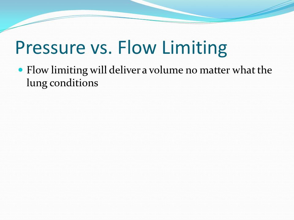 Pressure vs. Flow Limiting Flow limiting will deliver a volume no matter what the lung conditions