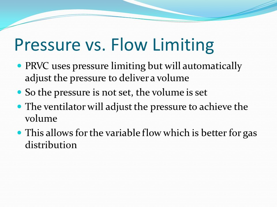 Pressure vs. Flow Limiting PRVC uses pressure limiting but will automatically adjust the pressure to deliver a volume So the pressure is not set, the