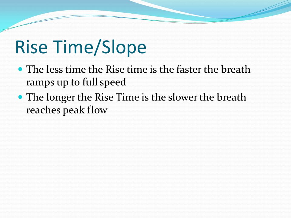 Rise Time/Slope The less time the Rise time is the faster the breath ramps up to full speed The longer the Rise Time is the slower the breath reaches