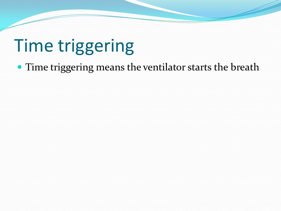 Time triggering Time triggering means the ventilator starts the breath
