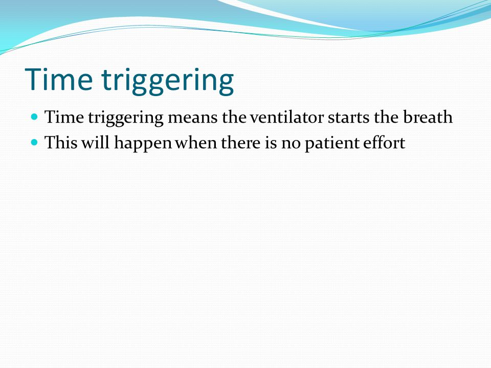Time triggering Time triggering means the ventilator starts the breath This will happen when there is no patient effort