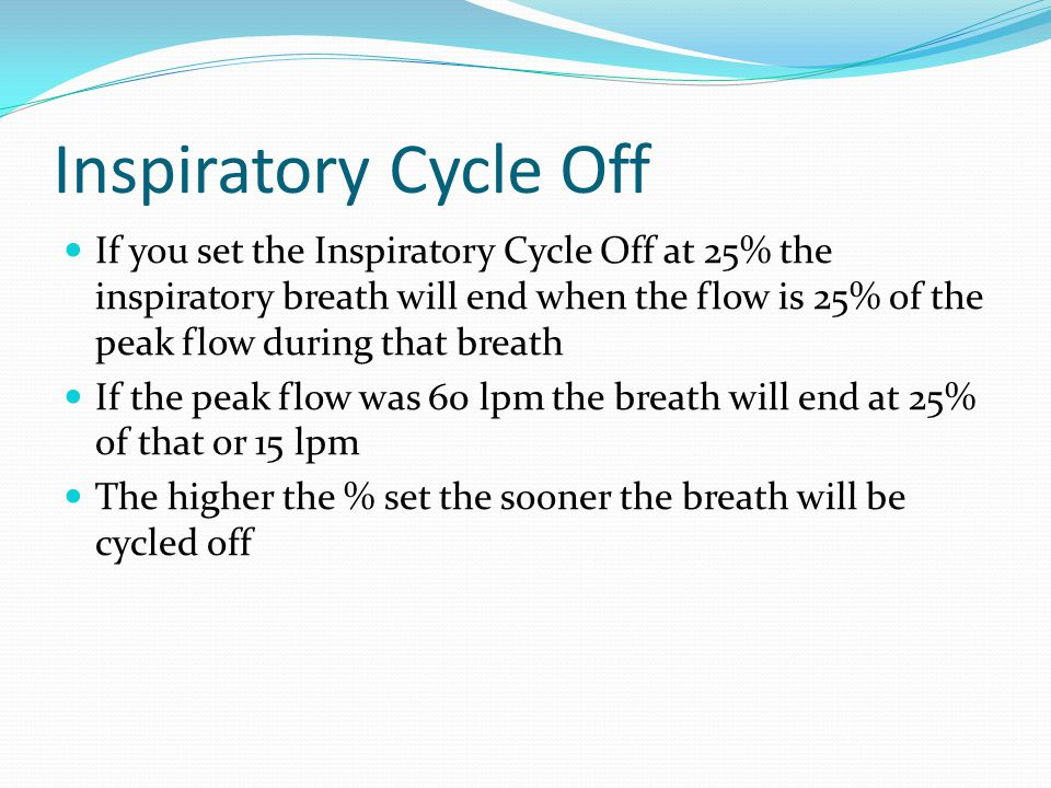 Inspiratory Cycle Off If you set the Inspiratory Cycle Off at 25% the inspiratory breath will end when the flow is 25% of the peak flow during that br