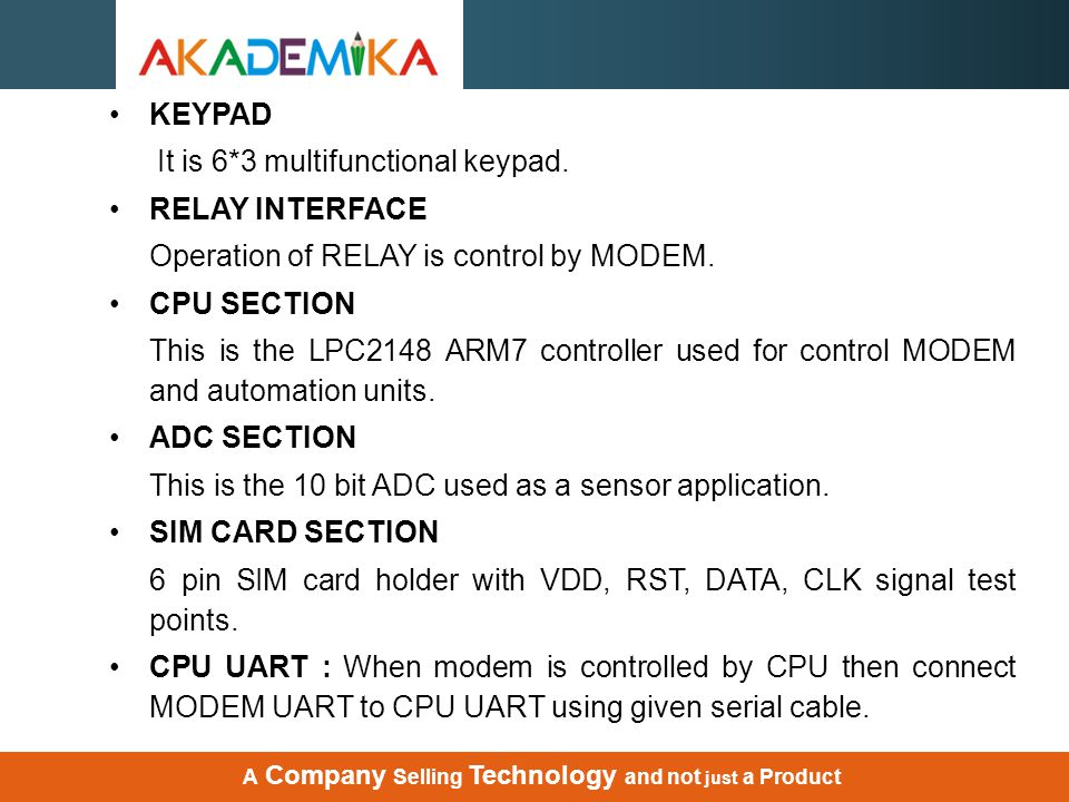 KEYPAD It is 6*3 multifunctional keypad. RELAY INTERFACE Operation of RELAY is control by MODEM. CPU SECTION This is the LPC2148 ARM7 controller used