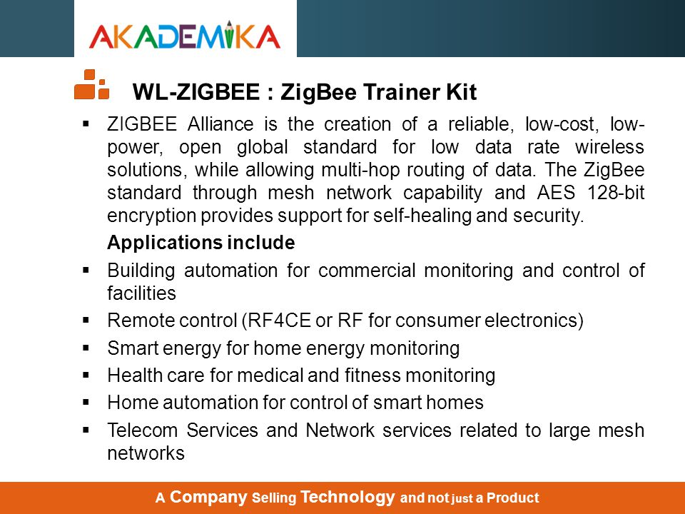 WL-ZIGBEE : ZigBee Trainer Kit  ZIGBEE Alliance is the creation of a reliable, low-cost, low- power, open global standard for low data rate wireless