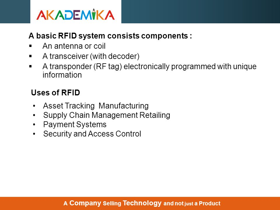 Uses of RFID Asset Tracking Manufacturing Supply Chain Management Retailing Payment Systems Security and Access Control A Company Selling Technology a