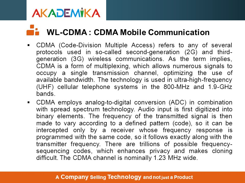 WL-CDMA : CDMA Mobile Communication  CDMA (Code-Division Multiple Access) refers to any of several protocols used in so-called second-generation (2G)