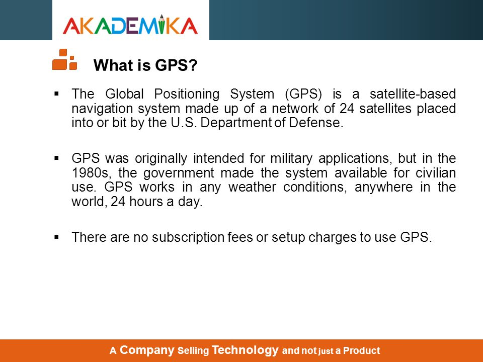 What is GPS?  The Global Positioning System (GPS) is a satellite-based navigation system made up of a network of 24 satellites placed into or bit by