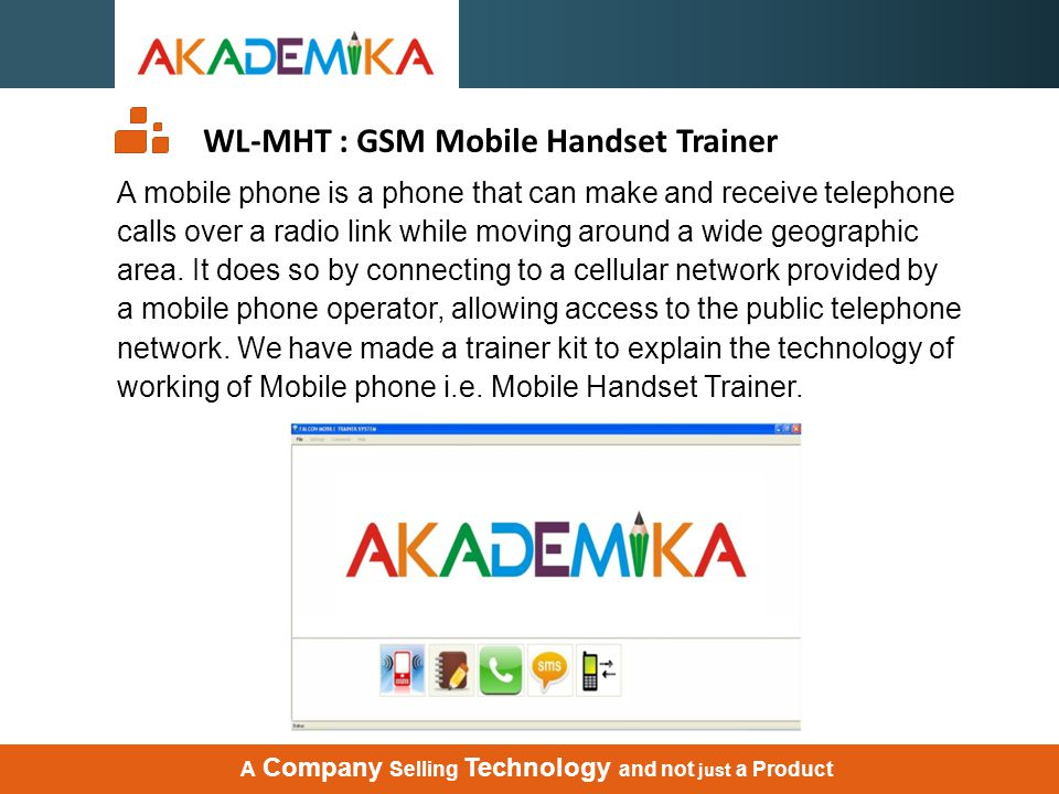WL-MHT : GSM Mobile Handset Trainer A mobile phone is a phone that can make and receive telephone calls over a radio link while moving around a wide g