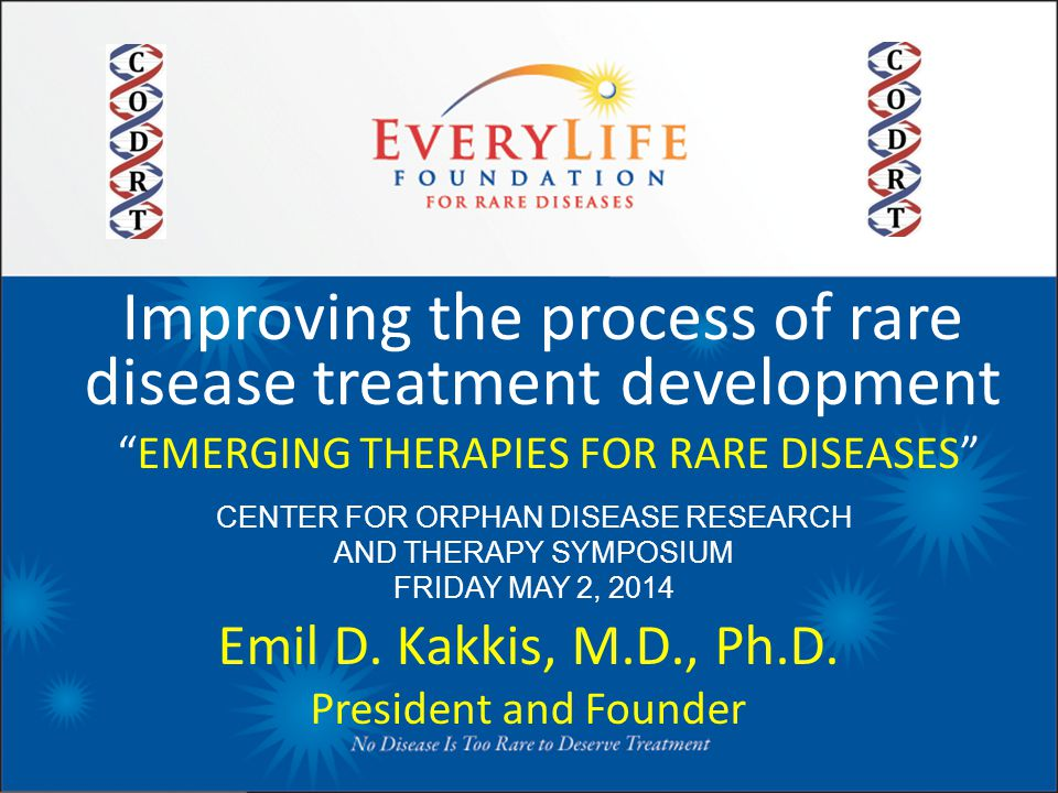 "Improving the process of rare disease treatment development ""EMERGING THERAPIES FOR RARE DISEASES"" Emil D. Kakkis, M.D., Ph.D. President and Founder C"