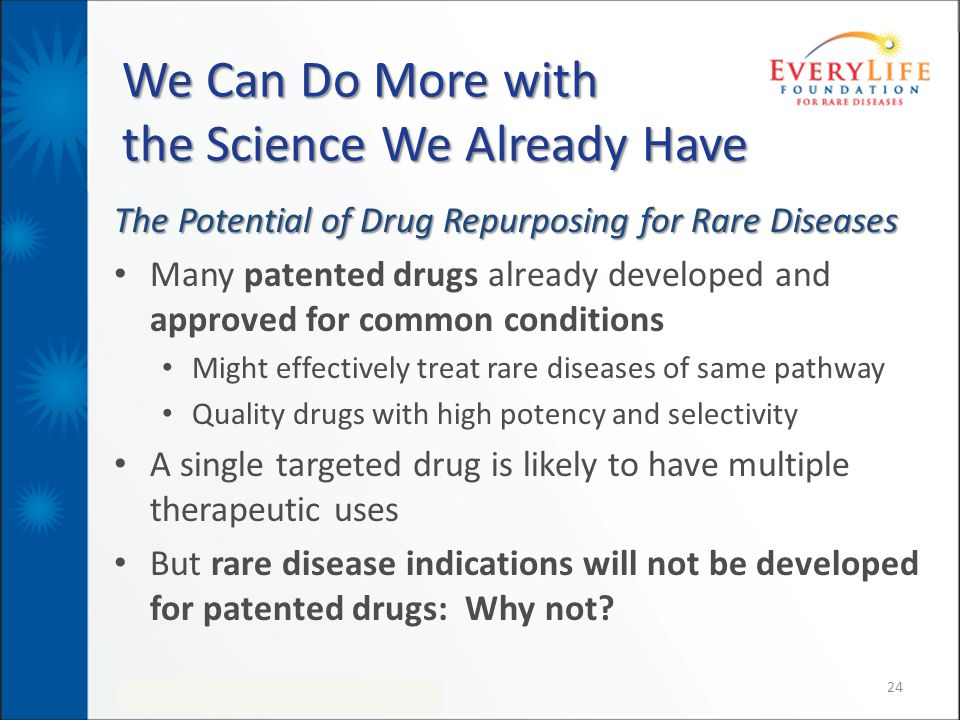 We Can Do More with the Science We Already Have The Potential of Drug Repurposing for Rare Diseases Many patented drugs already developed and approved