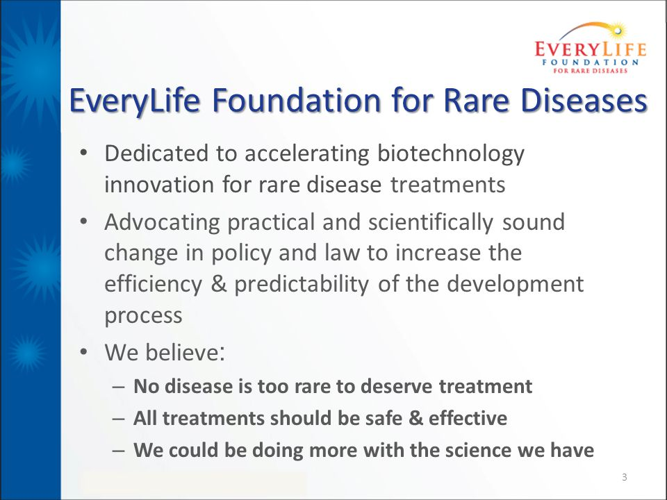 EveryLife Foundation for Rare Diseases Dedicated to accelerating biotechnology innovation for rare disease treatments Advocating practical and scienti