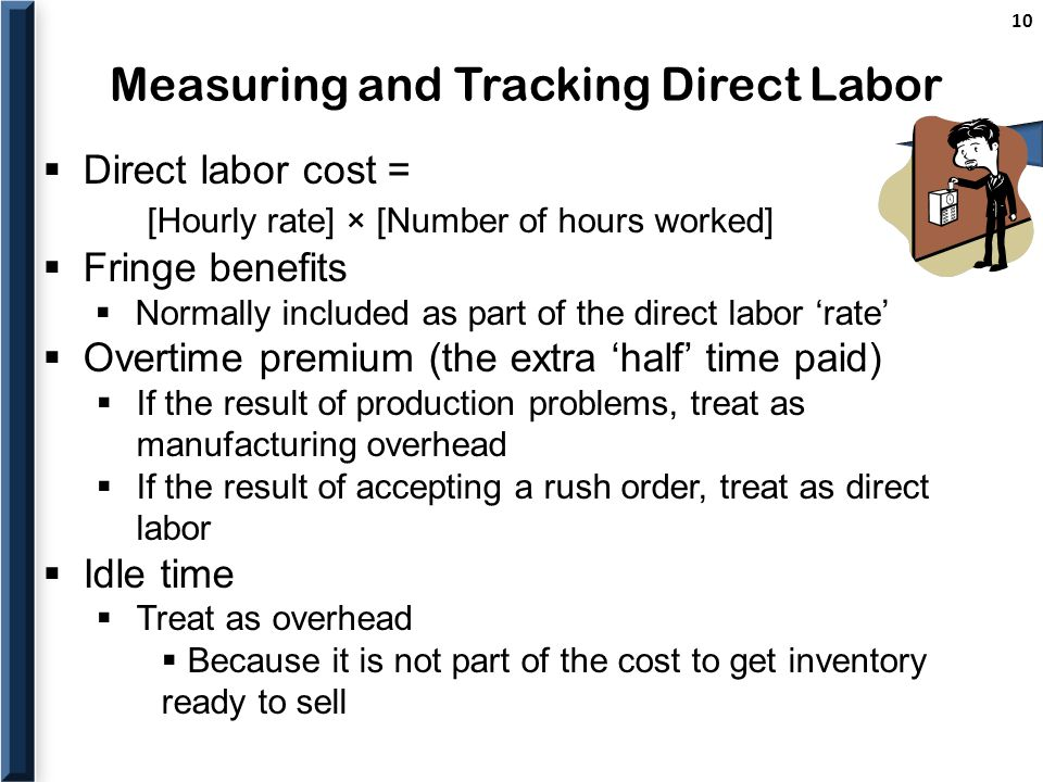 Measuring and Tracking Direct Labor 10  Direct labor cost = [Hourly rate] × [Number of hours worked]  Fringe benefits  Normally included as part of the direct labor 'rate'  Overtime premium (the extra 'half' time paid)  If the result of production problems, treat as manufacturing overhead  If the result of accepting a rush order, treat as direct labor  Idle time  Treat as overhead  Because it is not part of the cost to get inventory ready to sell