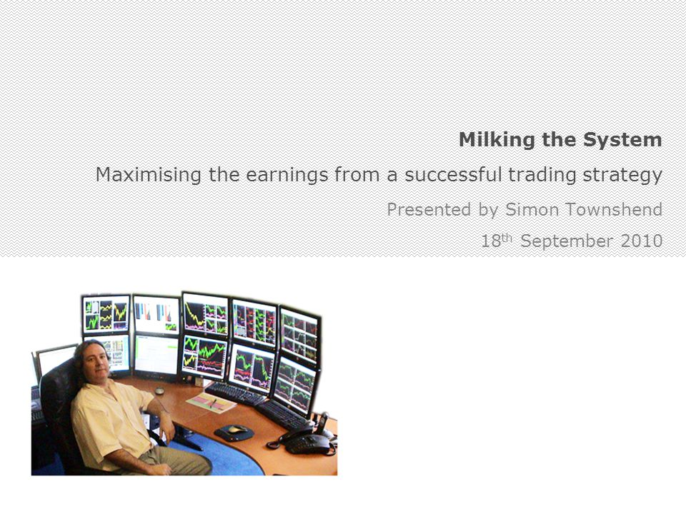 Milking the System Maximising the earnings from a successful trading strategy Presented by Simon Townshend 18 th September 2010
