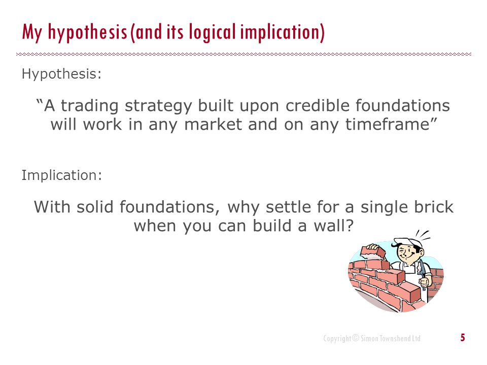 "Copyright © Simon Townshend Ltd My hypothesis (and its logical implication) Hypothesis: ""A trading strategy built upon credible foundations will work"