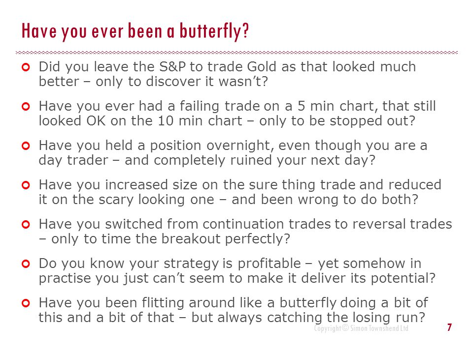 Copyright © Simon Townshend Ltd Have you ever been a butterfly? Did you leave the S&P to trade Gold as that looked much better – only to discover it w