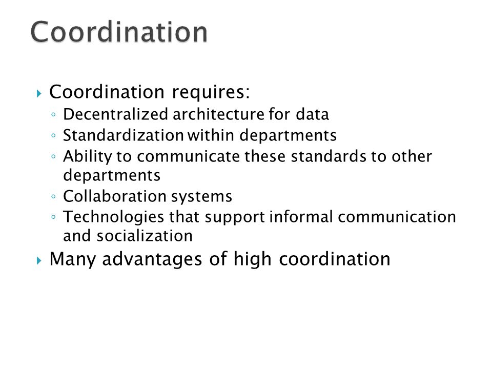  Coordination requires: ◦ Decentralized architecture for data ◦ Standardization within departments ◦ Ability to communicate these standards to other departments ◦ Collaboration systems ◦ Technologies that support informal communication and socialization  Many advantages of high coordination