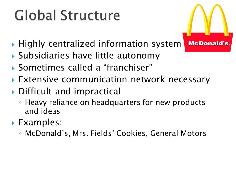  Highly centralized information system  Subsidiaries have little autonomy  Sometimes called a franchiser  Extensive communication network necessary  Difficult and impractical ◦ Heavy reliance on headquarters for new products and ideas  Examples: ◦ McDonald's, Mrs.