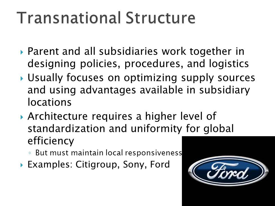  Parent and all subsidiaries work together in designing policies, procedures, and logistics  Usually focuses on optimizing supply sources and using advantages available in subsidiary locations  Architecture requires a higher level of standardization and uniformity for global efficiency ◦ But must maintain local responsiveness  Examples: Citigroup, Sony, Ford