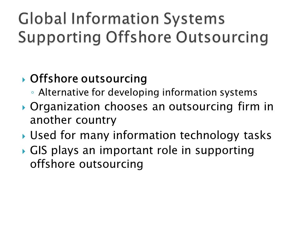  Offshore outsourcing ◦ Alternative for developing information systems  Organization chooses an outsourcing firm in another country  Used for many information technology tasks  GIS plays an important role in supporting offshore outsourcing