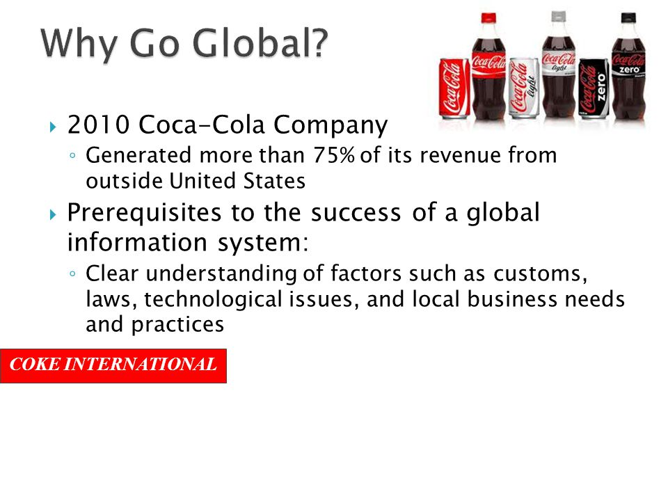  2010 Coca-Cola Company ◦ Generated more than 75% of its revenue from outside United States  Prerequisites to the success of a global information system: ◦ Clear understanding of factors such as customs, laws, technological issues, and local business needs and practices COKE INTERNATIONAL