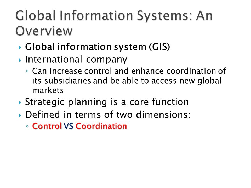  Global information system (GIS)  International company ◦ Can increase control and enhance coordination of its subsidiaries and be able to access new global markets  Strategic planning is a core function  Defined in terms of two dimensions: ◦ Control VSCoordination ◦ Control VS Coordination