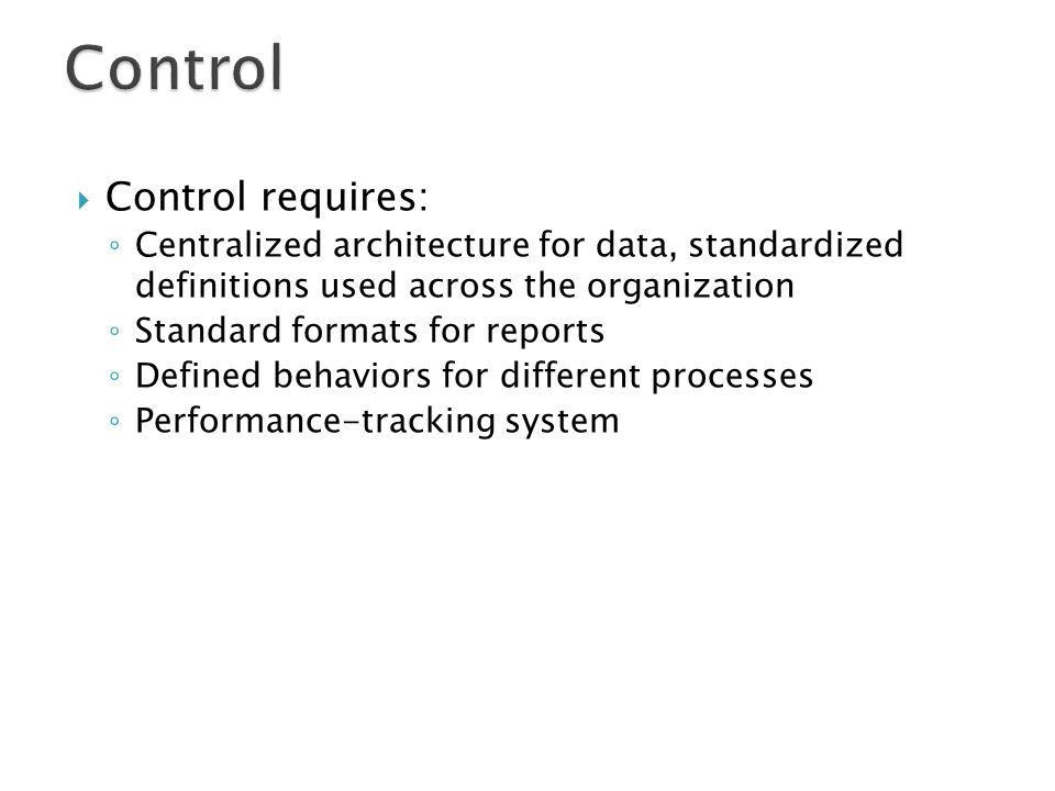  Control requires: ◦ Centralized architecture for data, standardized definitions used across the organization ◦ Standard formats for reports ◦ Defined behaviors for different processes ◦ Performance-tracking system