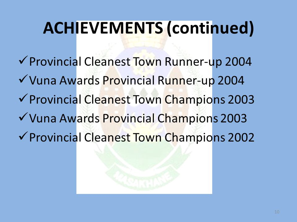 ACHIEVEMENTS (continued) Provincial Cleanest Town Runner-up 2004 Vuna Awards Provincial Runner-up 2004 Provincial Cleanest Town Champions 2003 Vuna Awards Provincial Champions 2003 Provincial Cleanest Town Champions 2002 10