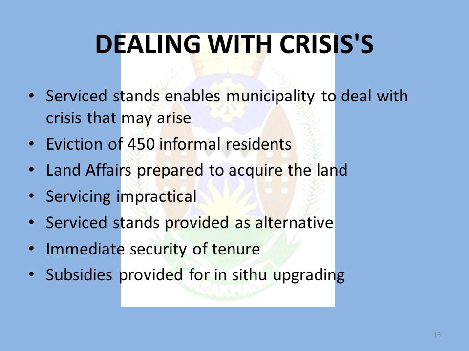 DEALING WITH CRISIS S Serviced stands enables municipality to deal with crisis that may arise Eviction of 450 informal residents Land Affairs prepared to acquire the land Servicing impractical Serviced stands provided as alternative Immediate security of tenure Subsidies provided for in sithu upgrading 13