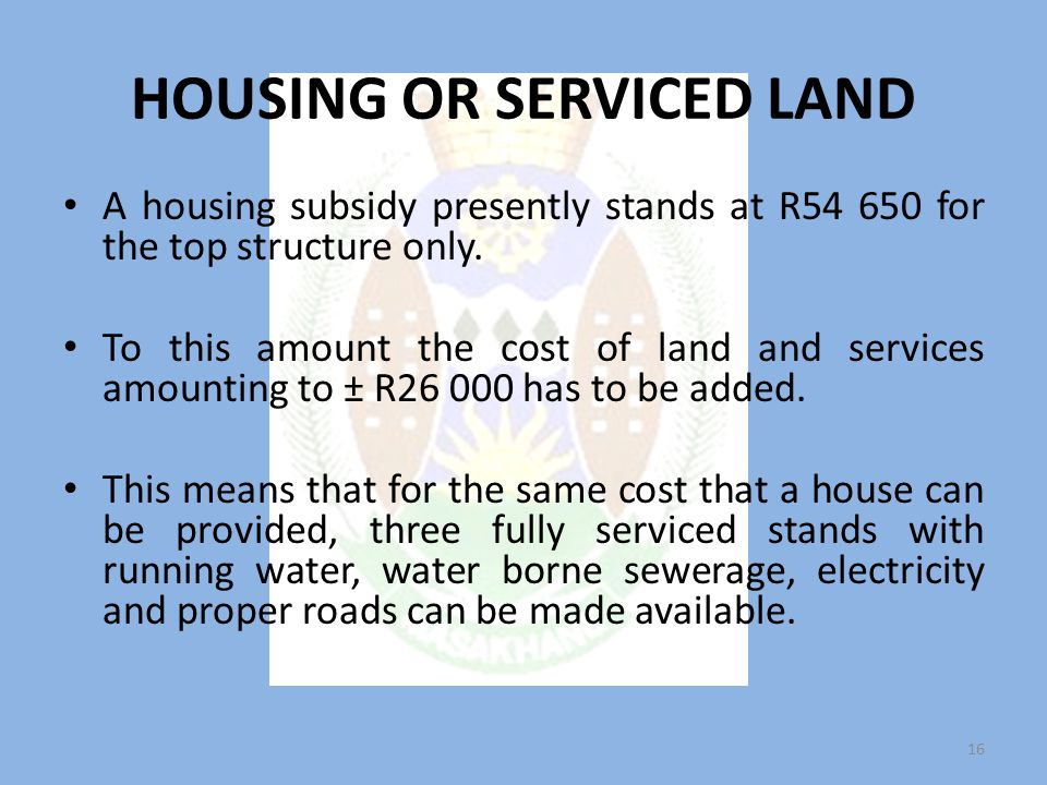 HOUSING OR SERVICED LAND A housing subsidy presently stands at R54 650 for the top structure only.