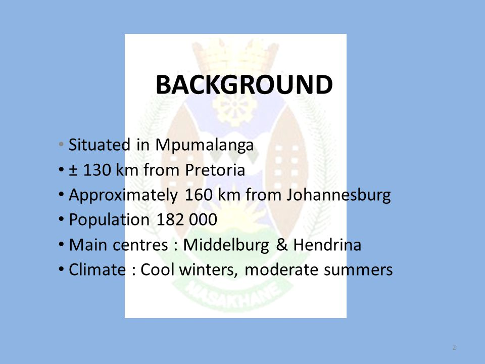BACKGROUND Situated in Mpumalanga ± 130 km from Pretoria Approximately 160 km from Johannesburg Population 182 000 Main centres : Middelburg & Hendrina Climate : Cool winters, moderate summers 2